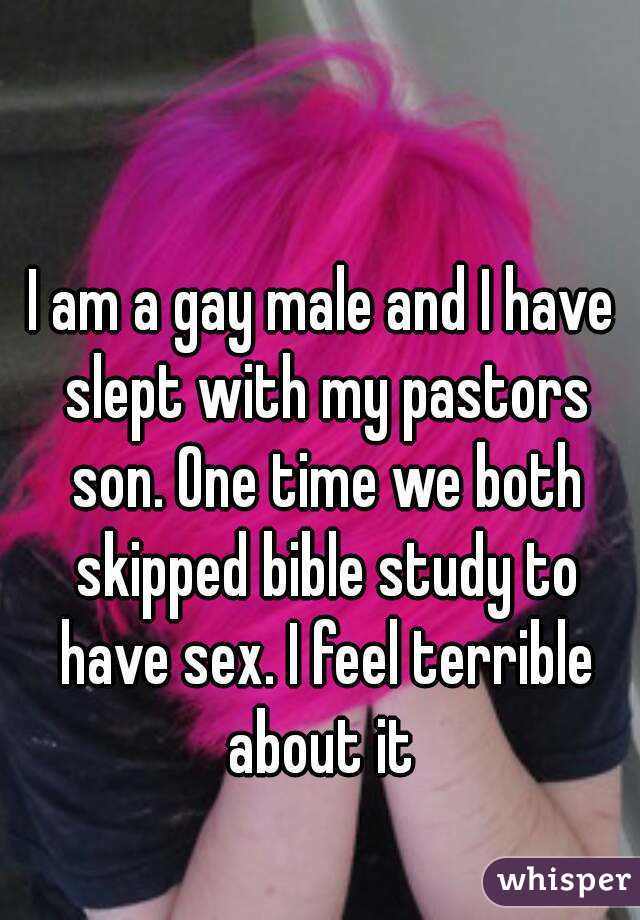 I am a gay male and I have slept with my pastors son. One time we both skipped bible study to have sex. I feel terrible about it