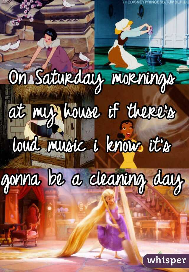 On Saturday mornings at my house if there's loud music i know it's gonna be a cleaning day