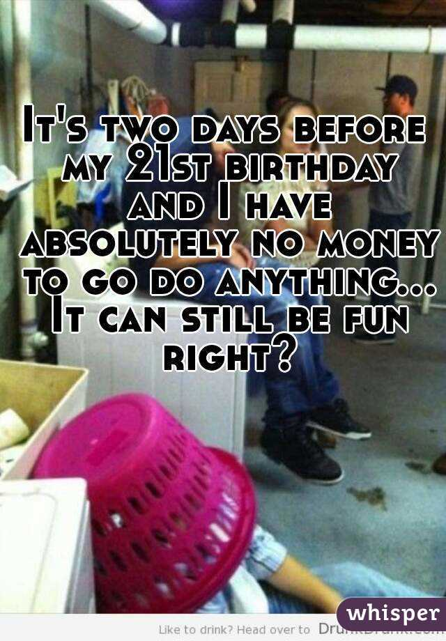 It's two days before my 21st birthday and I have absolutely no money to go do anything... It can still be fun right?