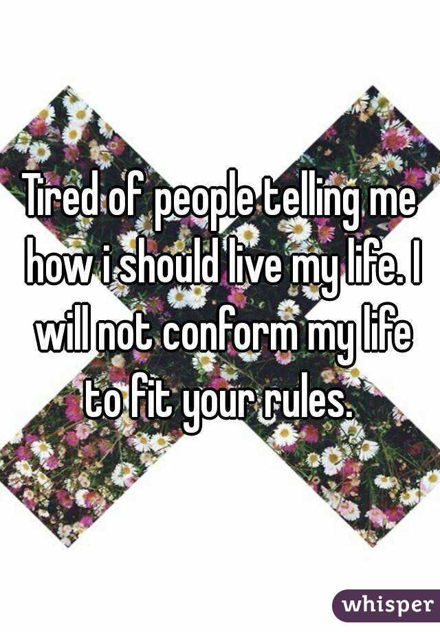 Tired of people telling me how i should live my life. I will not conform my life to fit your rules.