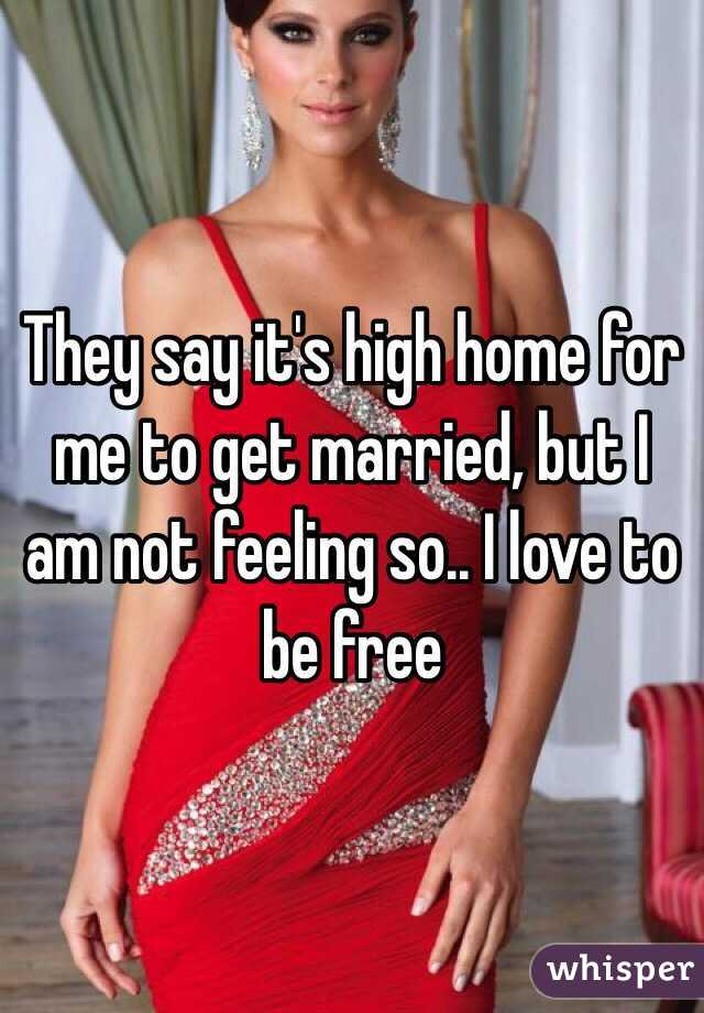 They say it's high home for me to get married, but I am not feeling so.. I love to be free