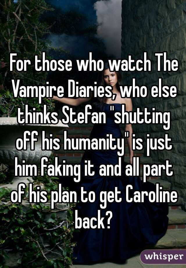 """For those who watch The Vampire Diaries, who else thinks Stefan """"shutting off his humanity"""" is just him faking it and all part of his plan to get Caroline back?"""