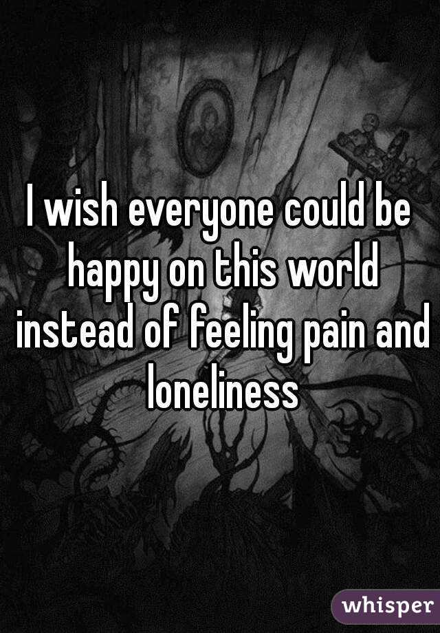 I wish everyone could be happy on this world instead of feeling pain and loneliness