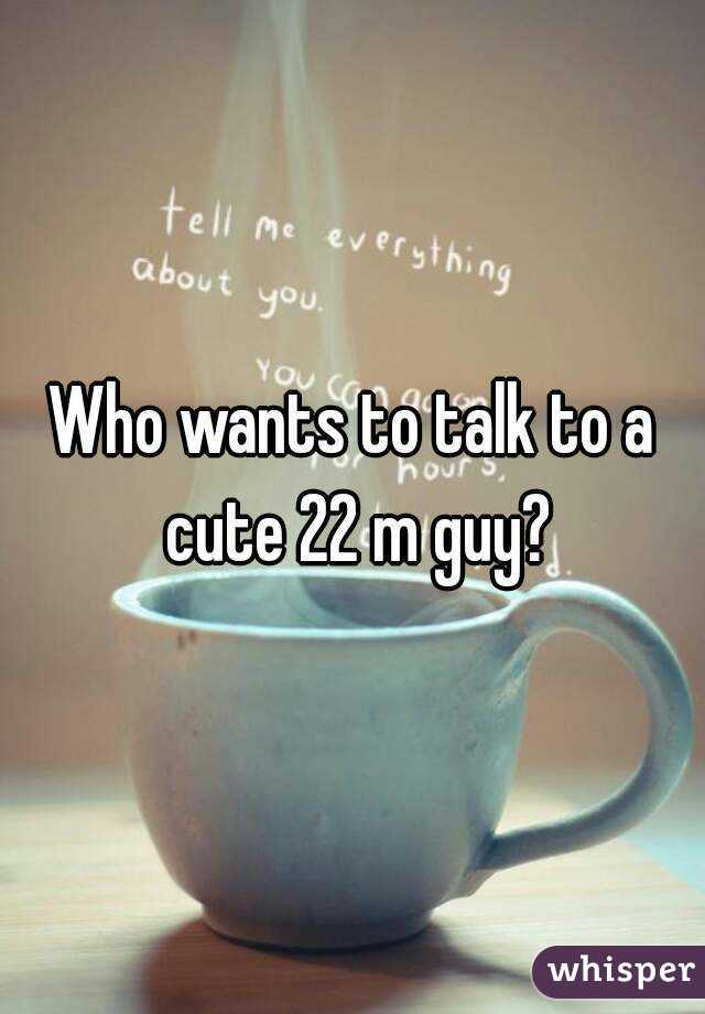 Who wants to talk to a cute 22 m guy?