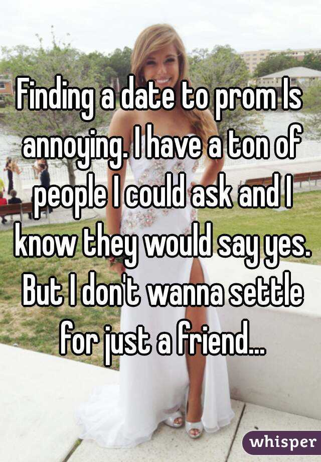 Finding a date to prom Is annoying. I have a ton of people I could ask and I know they would say yes. But I don't wanna settle for just a friend...