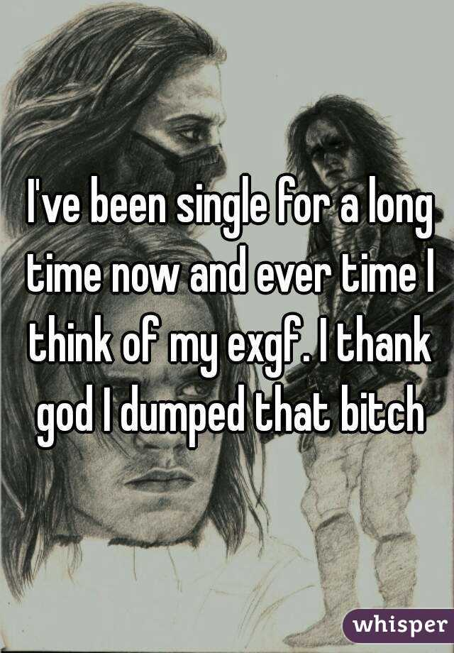 I've been single for a long time now and ever time I think of my exgf. I thank god I dumped that bitch