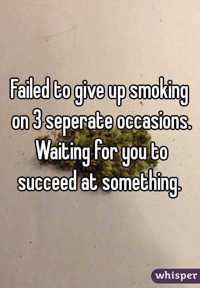 Failed to give up smoking on 3 seperate occasions. Waiting for you to succeed at something.