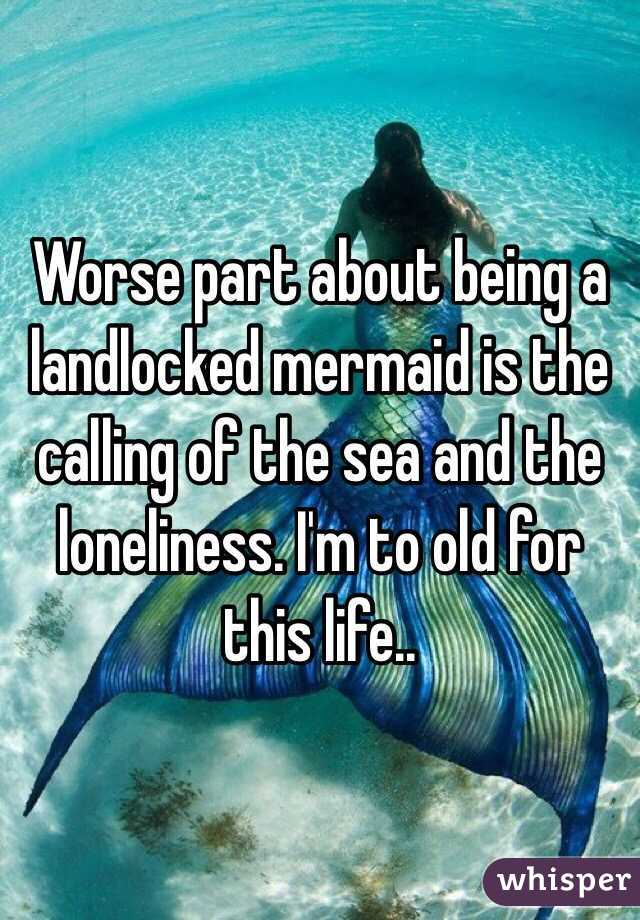 Worse part about being a landlocked mermaid is the calling of the sea and the loneliness. I'm to old for this life..