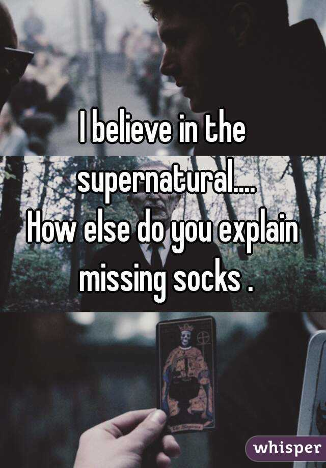 I believe in the supernatural.... How else do you explain missing socks .