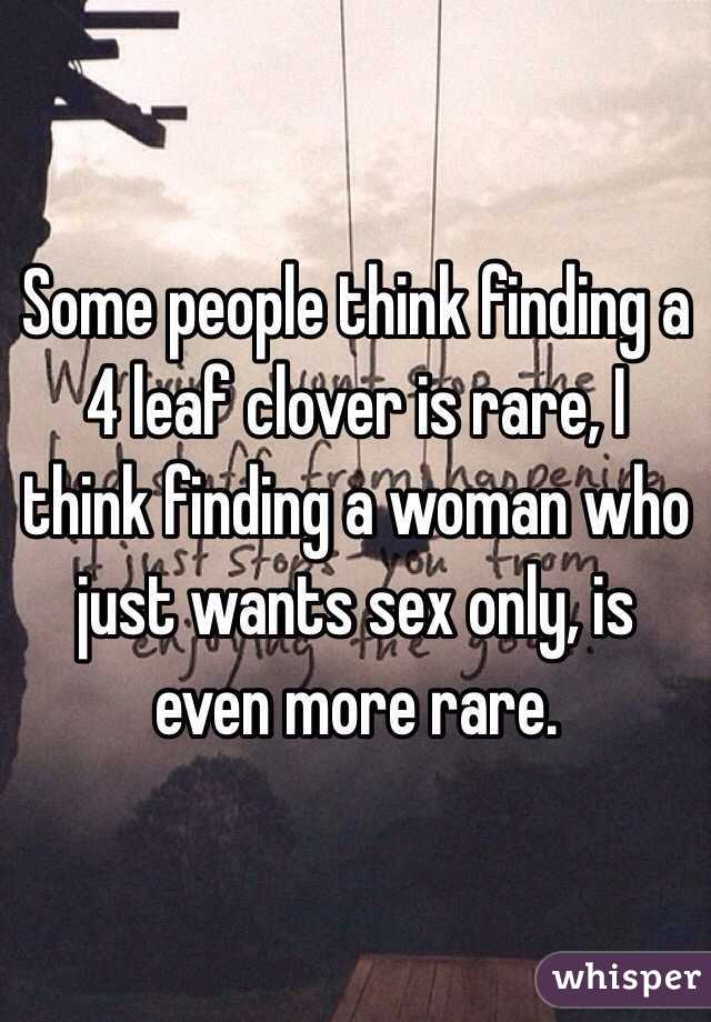 Some people think finding a 4 leaf clover is rare, I think finding a woman who just wants sex only, is even more rare.