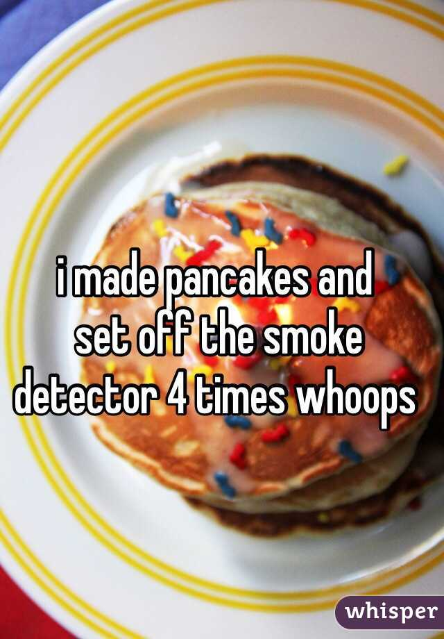 i made pancakes and  set off the smoke detector 4 times whoops