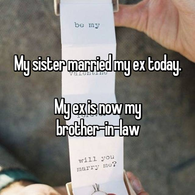 My sister married my ex today.  My ex is now my brother-in-law 😔😔😔😔