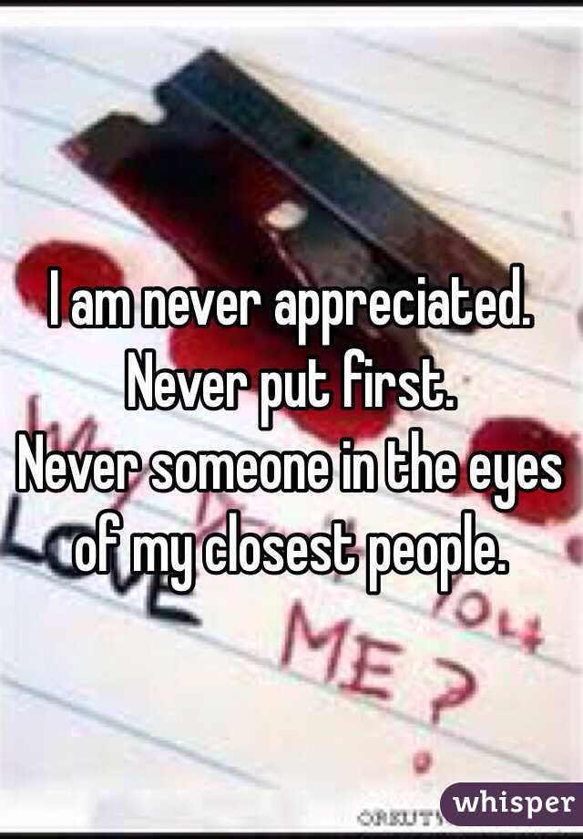 i am never appreciated never put first never someone in the eyes