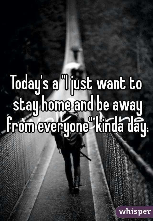 Today S A I Just Want To Stay Home And Be Away From Everyone Kinda Day