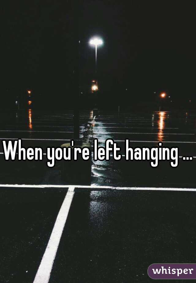 left hanging