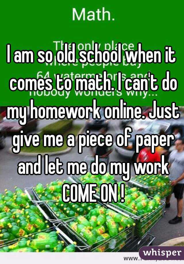 I am so old school when it comes to math. I can\'t do my homework