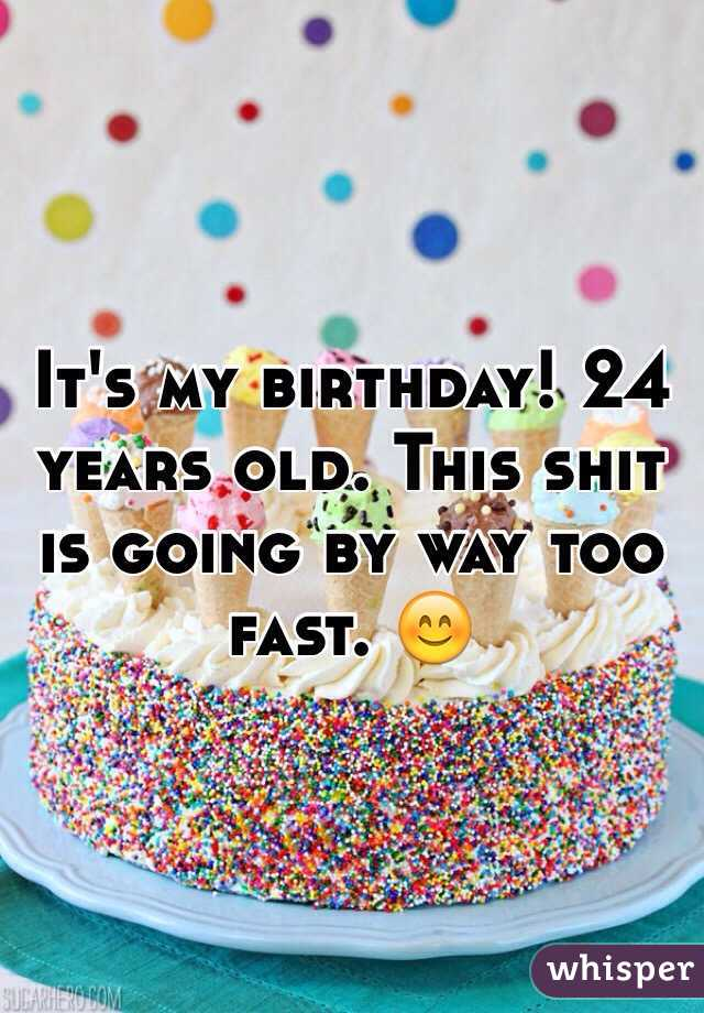 Its My Birthday 24 Years Old This Shit Is Going By Way Too Fast