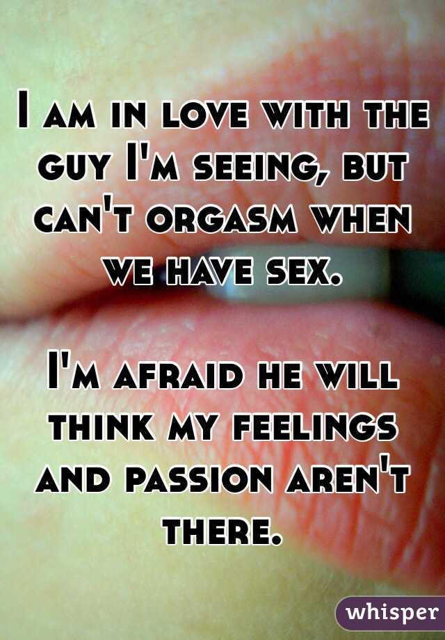 I am in love with the guy I'm seeing, but can't orgasm when we have sex.   I'm afraid he will think my feelings and passion aren't there.