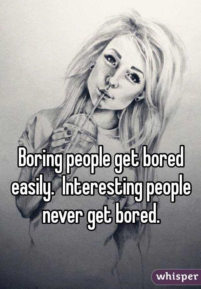 boring people. boring people get bored easily. interesting never bored.