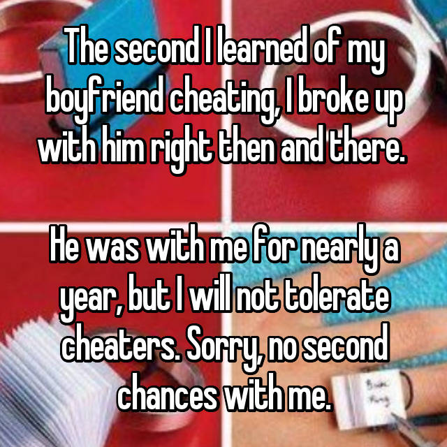 The second I learned of my boyfriend cheating, I broke up with him right then and there.   He was with me for nearly a year, but I will not tolerate cheaters. Sorry, no second chances with me.