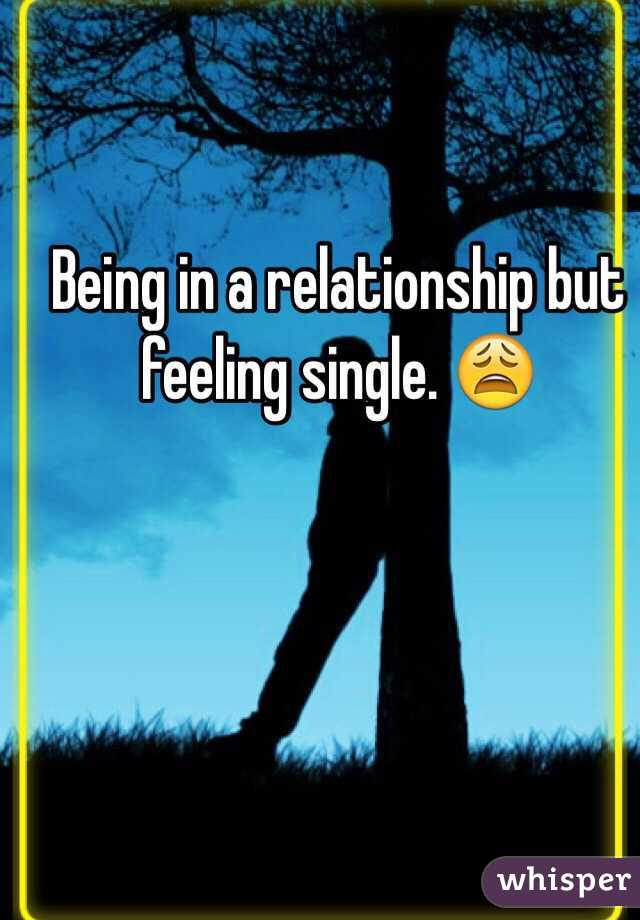 when your in a relationship but feel single