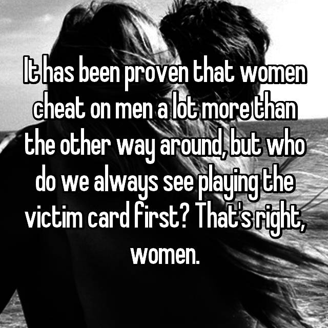 It has been proven that women cheat on men a lot more than the other way around, but who do we always see playing the victim card first? That's right, women.