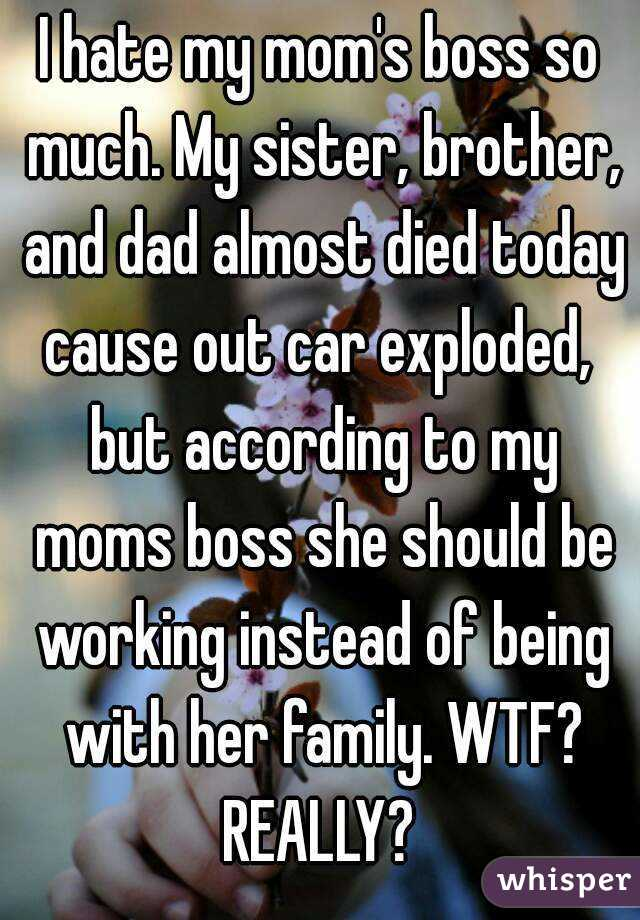 I hate my mom's boss so much  My sister, brother, and dad