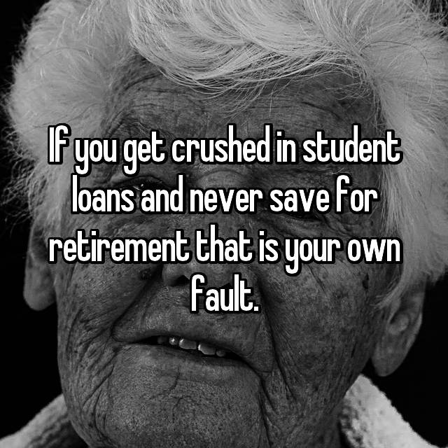 If you get crushed in student loans and never save for retirement that is your own fault.