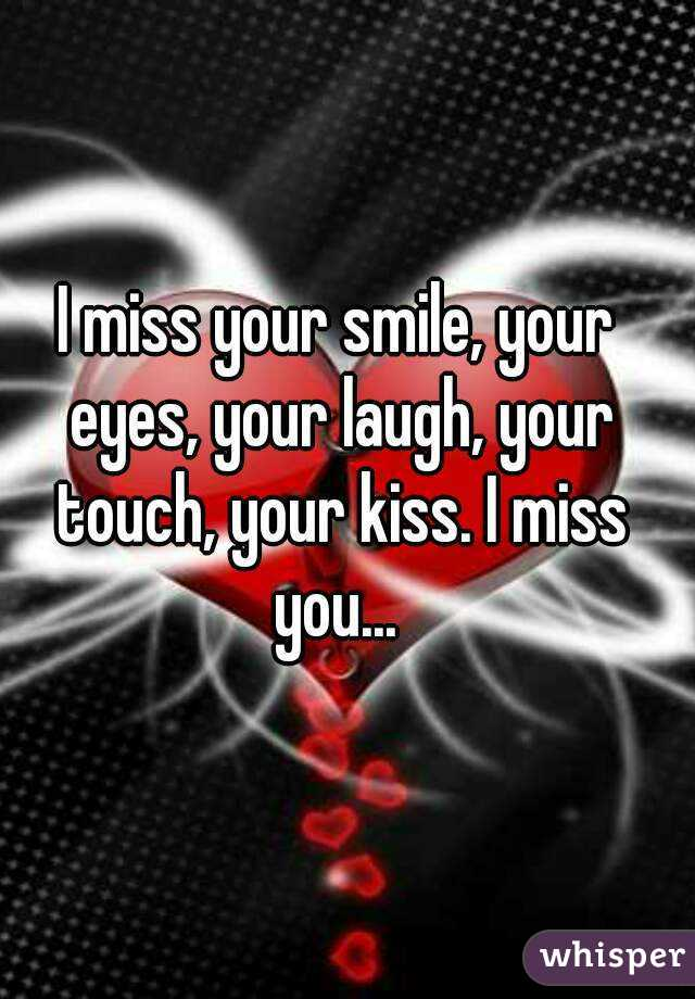 i miss your smile your eyes your laugh your touch your kiss i miss you