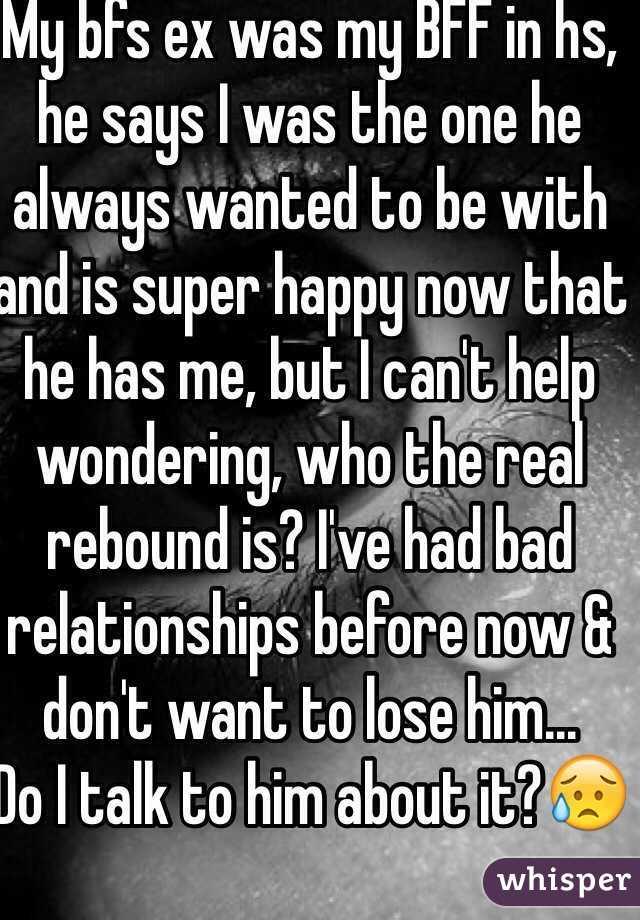 My bfs ex was my BFF in hs, he says I was the one he always