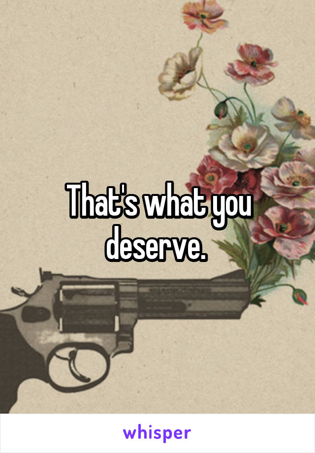 That's what you deserve.