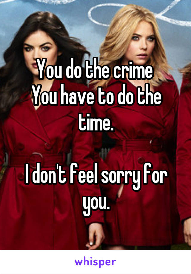 You do the crime  You have to do the time.  I don't feel sorry for you.