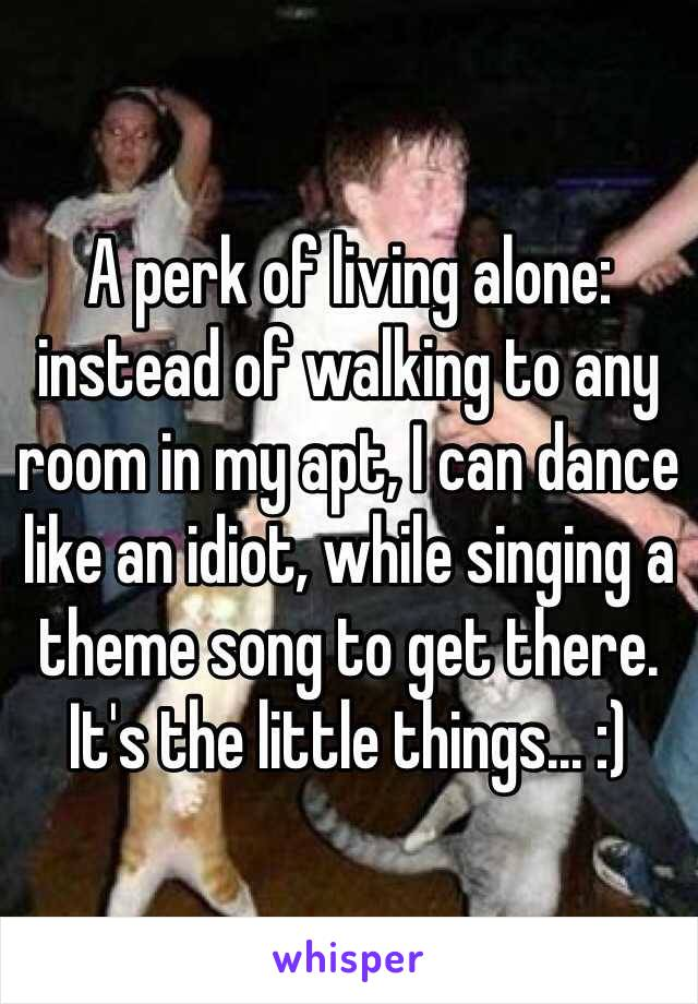 A perk of living alone: instead of walking to any room in my apt, I can dance like an idiot, while singing a theme song to get there. It's the little things... :)