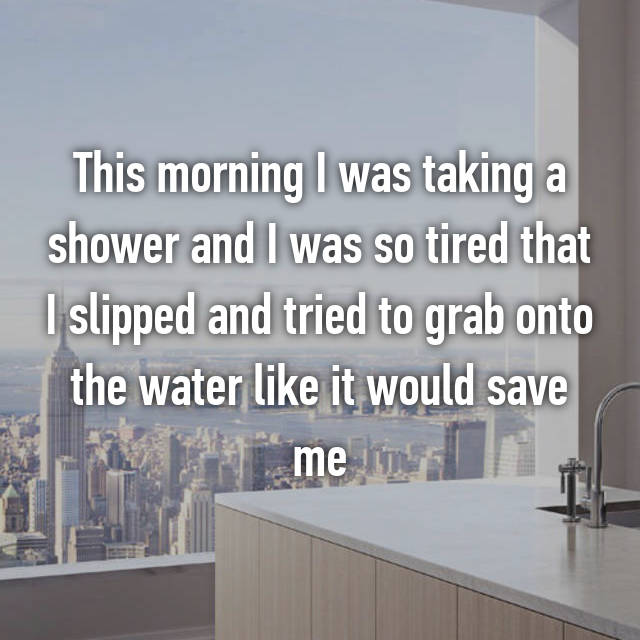 This morning I was taking a shower and I was so tired that I slipped and tried to grab onto the water like it would save me