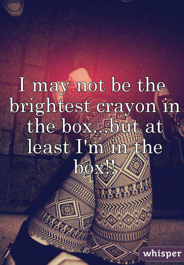 i may not be the brightest crayon in the box but at least i m in