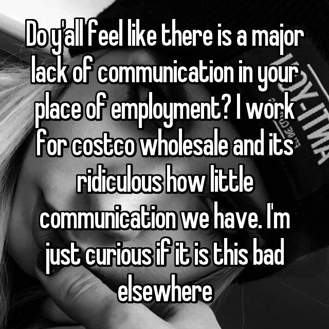 Do y'all feel like there is a major lack of communication in your place of employment? I work for costco wholesale and its ridiculous how little communication we have. I'm just curious if it is this bad elsewhere