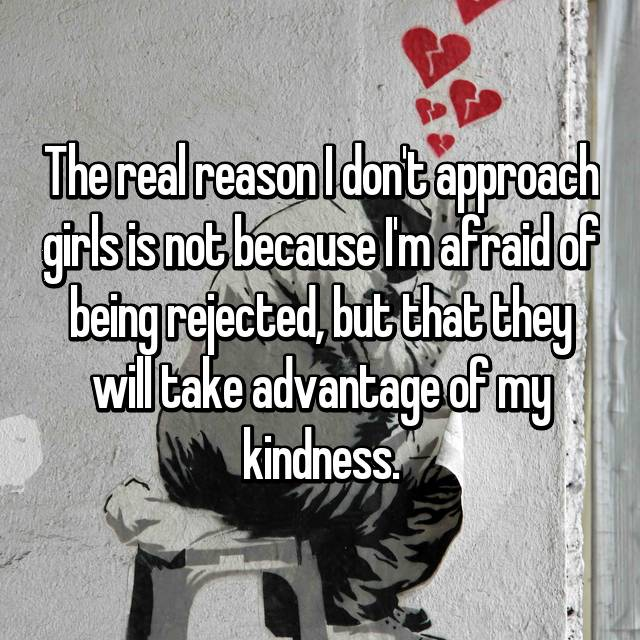 The real reason I don't approach girls is not because I'm afraid of being rejected, but that they will take advantage of my kindness.