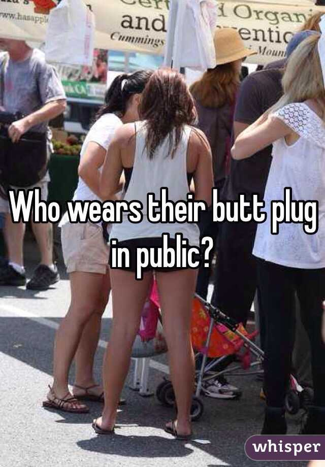 Who wears their butt plug in public?