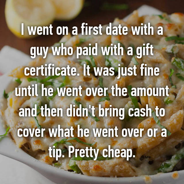 I went on a first date with a guy who paid with a gift certificate. It was just fine until he went over the amount and then didn't bring cash to cover what he went over or a tip. Pretty cheap.