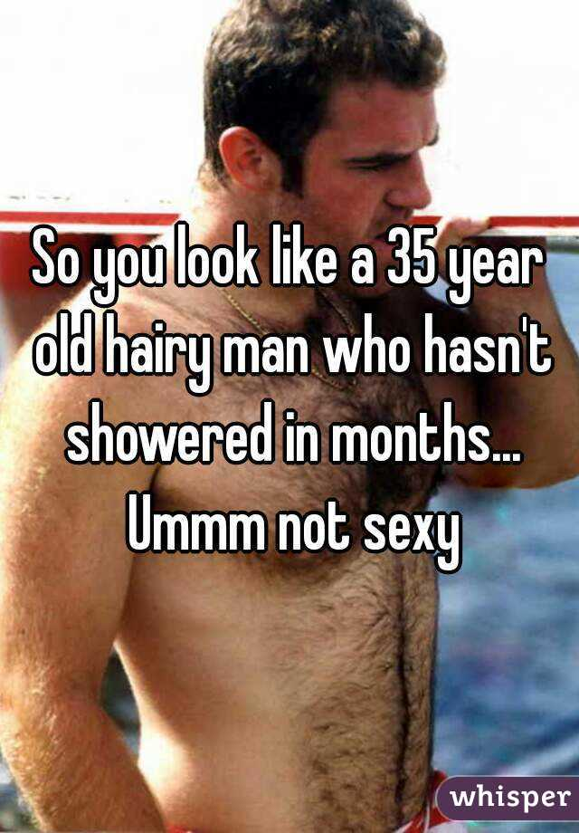 you look like a 35 year old hairy man who hasn't showered in months