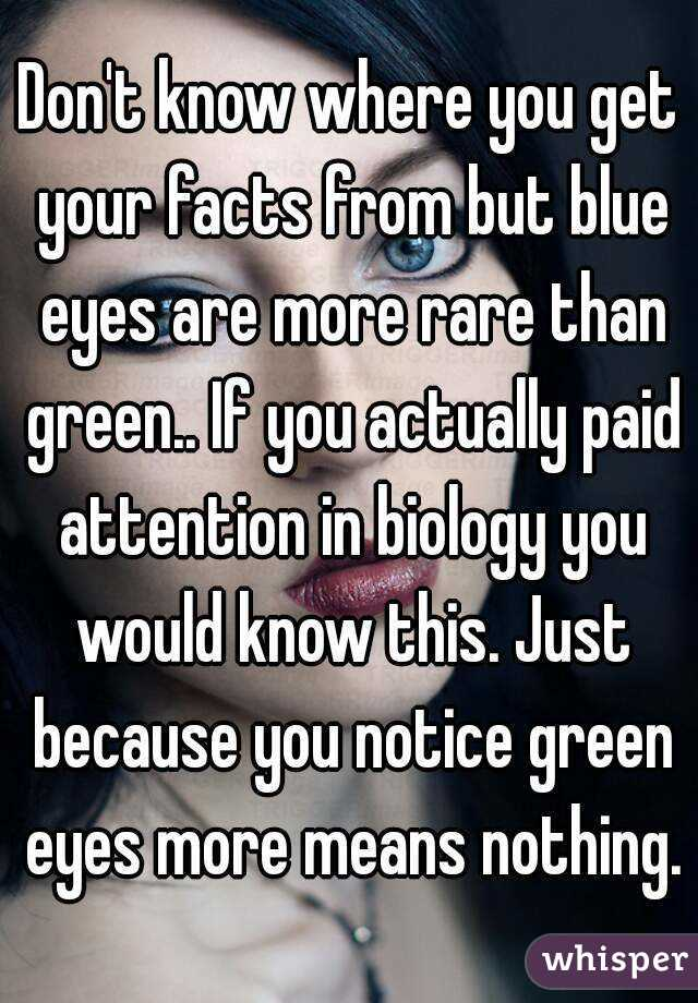 Don't know where you get your facts from but blue eyes are more rare