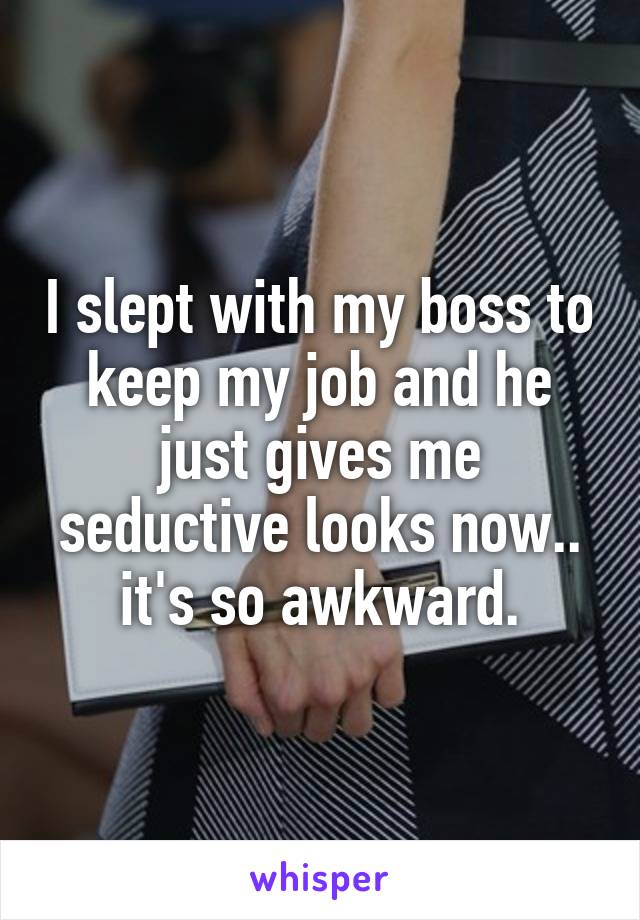 I slept with my boss to keep my job and he just gives me seductive looks now.. it's so awkward.