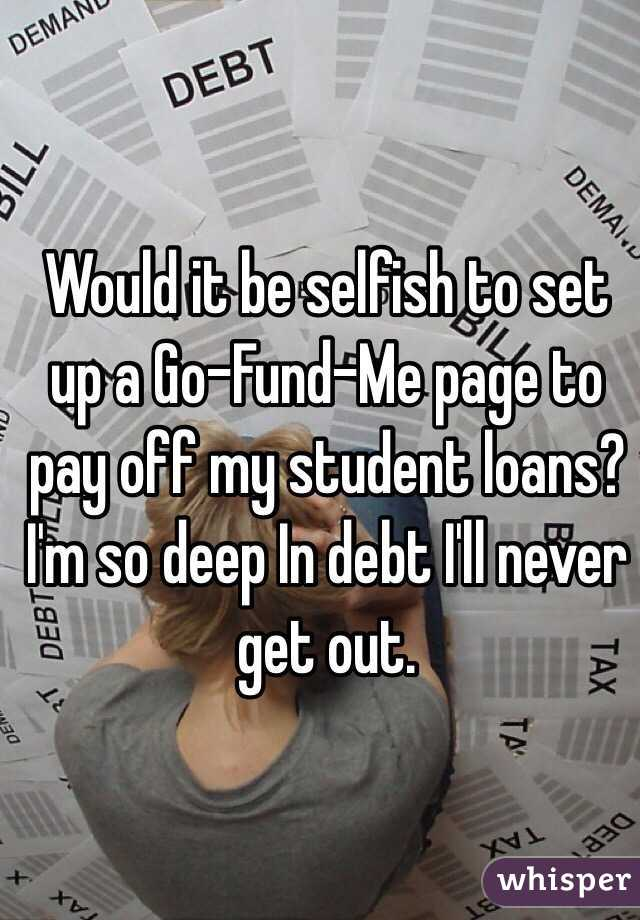 Would it be selfish to set up a Go-Fund-Me page to pay off my student loans? I'm so deep In debt I'll never get out.