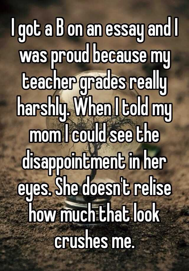 Marketing Essay Writing I Got A B On An Essay And I Was Proud Because My Teacher Grades Really  Harshly When I Told My Mom I Could See The Disappointment In Her Eyes A Hero Essay also Chicago Essay Format I Got A B On An Essay And I Was Proud Because My Teacher Grades  Essay Rater