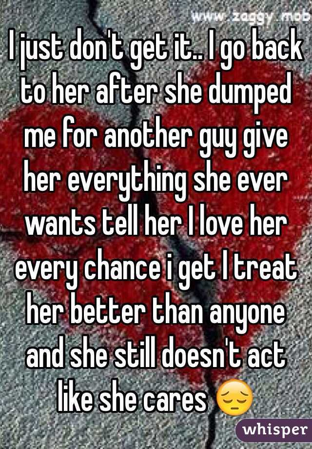 I just don't get it   I go back to her after she dumped me for