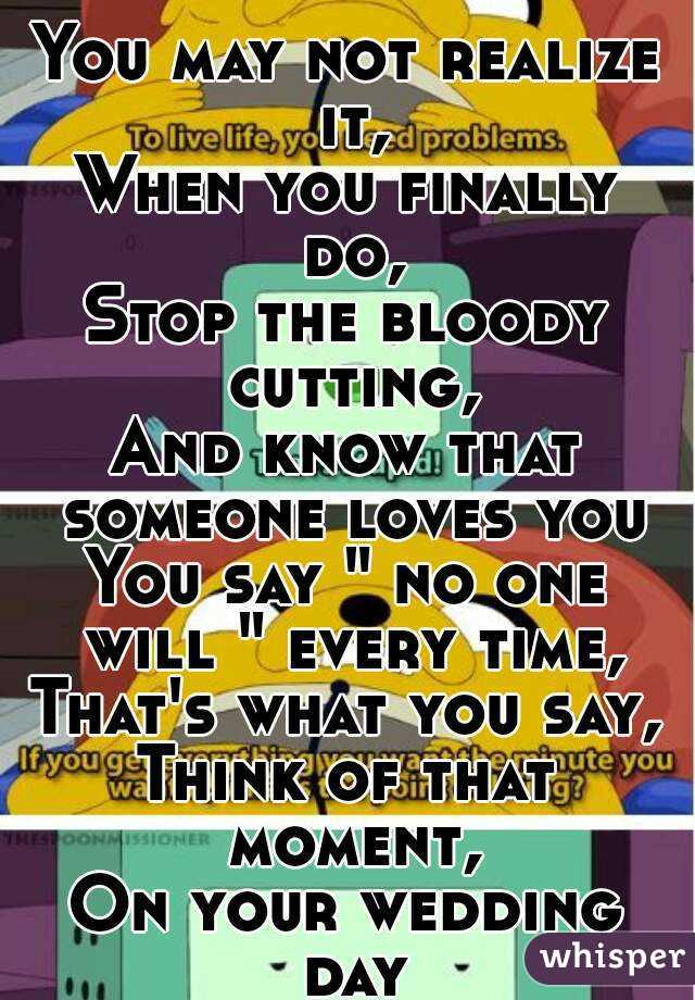 """You may not realize it, When you finally do, Stop the bloody cutting, And know that someone loves you You say """" no one will """" every time, That's what you say, Think of that moment, On your wedding day"""