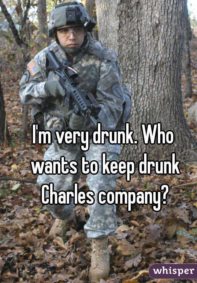 I'm very drunk. Who wants to keep drunk Charles company?