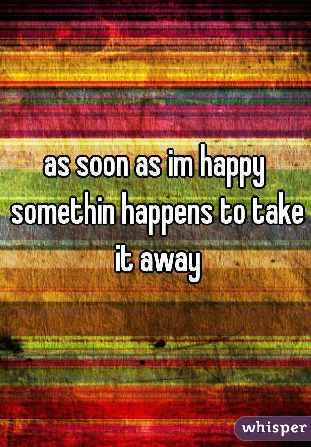 as soon as im happy somethin happens to take it away