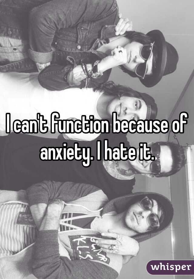 I can't function because of anxiety. I hate it.