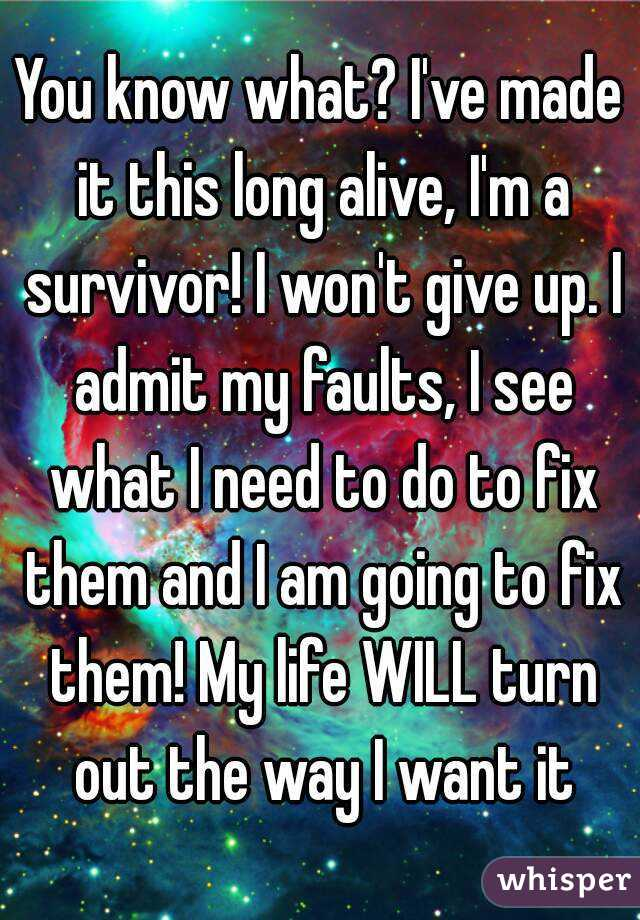 You know what? I've made it this long alive, I'm a survivor! I won't give up. I admit my faults, I see what I need to do to fix them and I am going to fix them! My life WILL turn out the way I want it